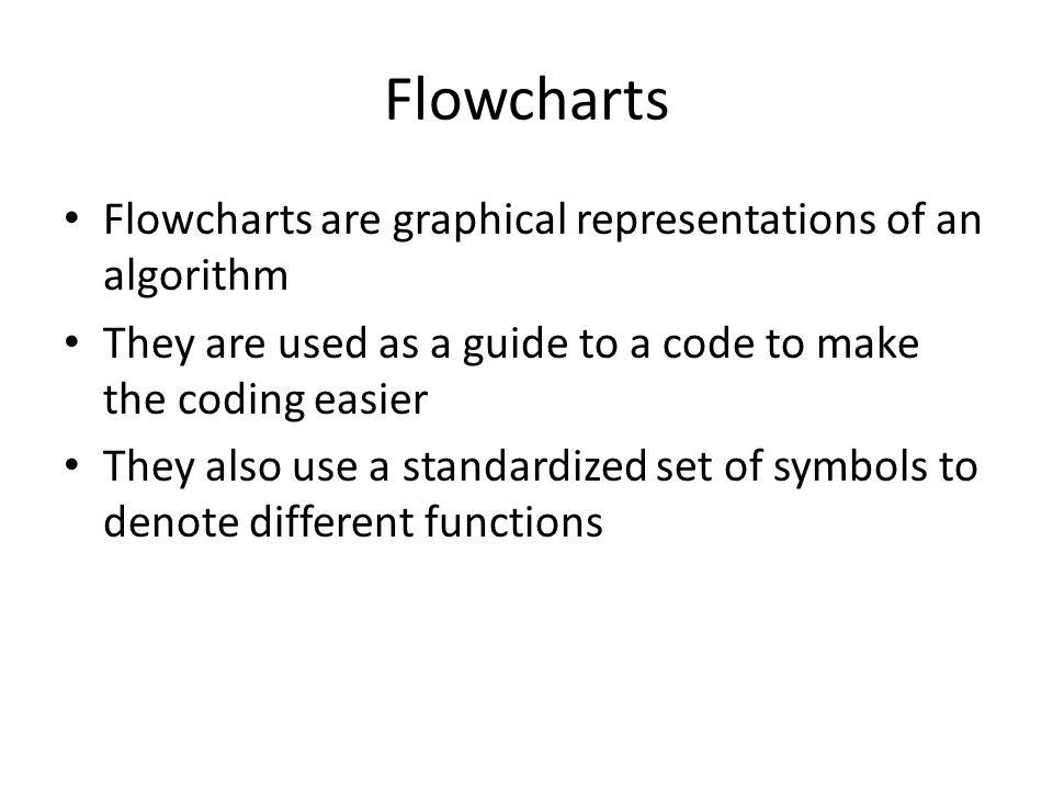 Flowcharts Flowcharts are graphical representations of an algorithm They are used as a guide to a code to make the coding easier They also use a stand