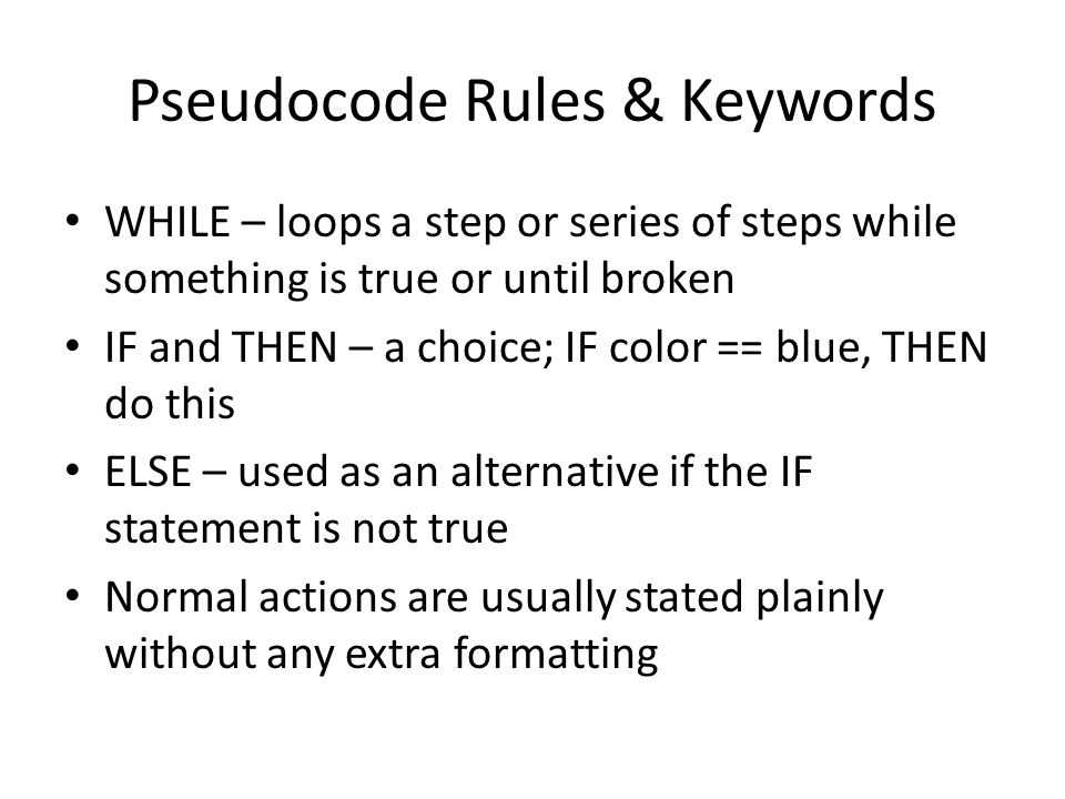 Pseudocode Rules & Keywords WHILE – loops a step or series of steps while something is true or until broken IF and THEN – a choice; IF color == blue, THEN do this ELSE – used as an alternative if the IF statement is not true Normal actions are usually stated plainly without any extra formatting
