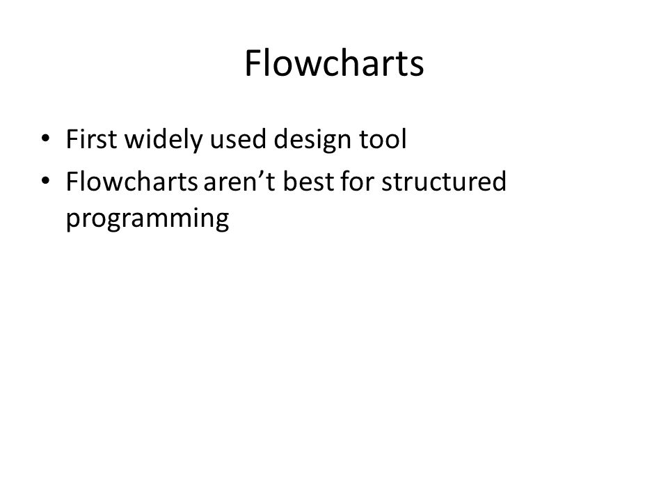 Flowcharts First widely used design tool Flowcharts aren't best for structured programming