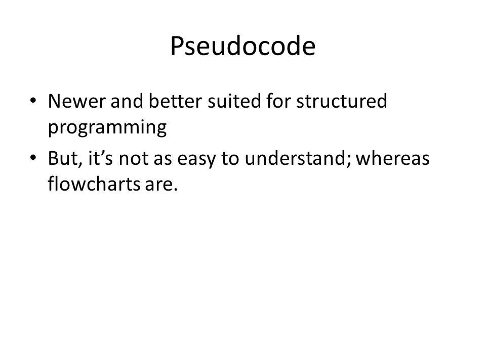 Pseudocode Newer and better suited for structured programming But, it's not as easy to understand; whereas flowcharts are.