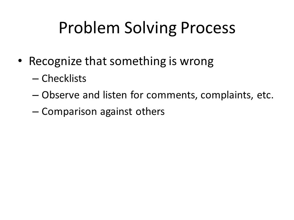 Problem Solving Process Recognize that something is wrong – Checklists – Observe and listen for comments, complaints, etc.