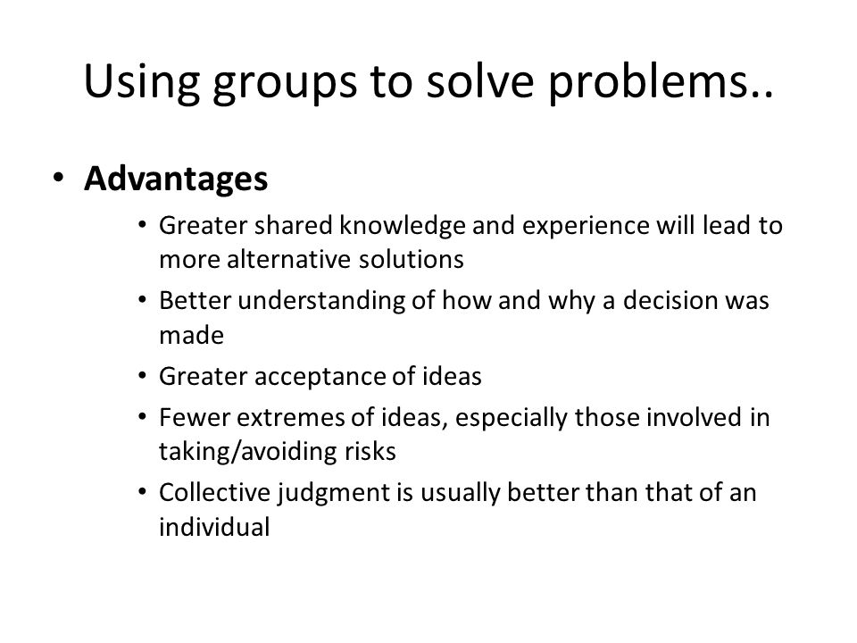 Using groups to solve problems.. Advantages Greater shared knowledge and experience will lead to more alternative solutions Better understanding of ho