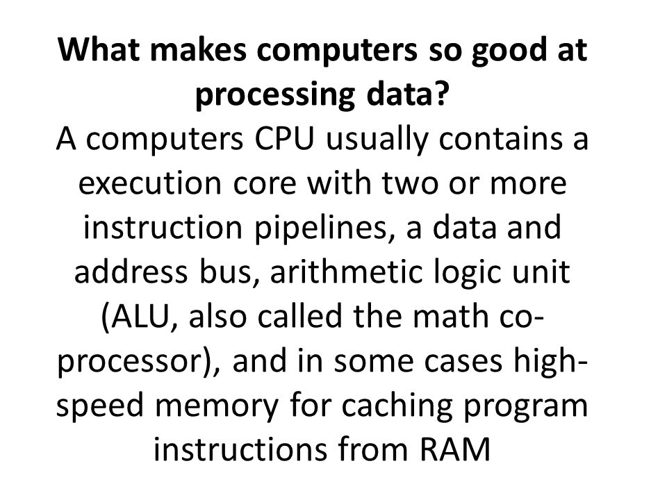 What makes computers so good at processing data? A computers CPU usually contains a execution core with two or more instruction pipelines, a data and