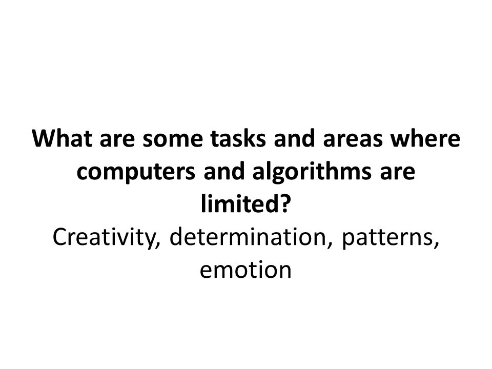 What are some tasks and areas where computers and algorithms are limited? Creativity, determination, patterns, emotion