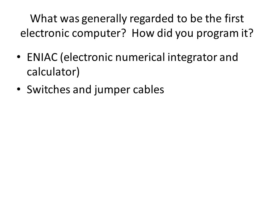 What was generally regarded to be the first electronic computer? How did you program it? ENIAC (electronic numerical integrator and calculator) Switch