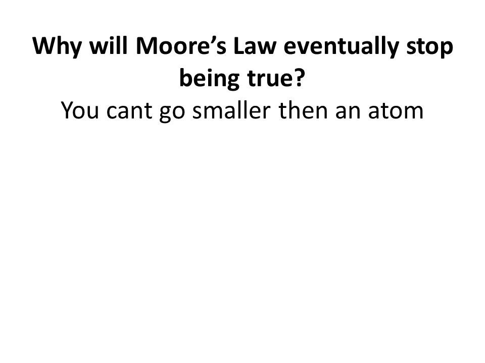 Why will Moore's Law eventually stop being true? You cant go smaller then an atom