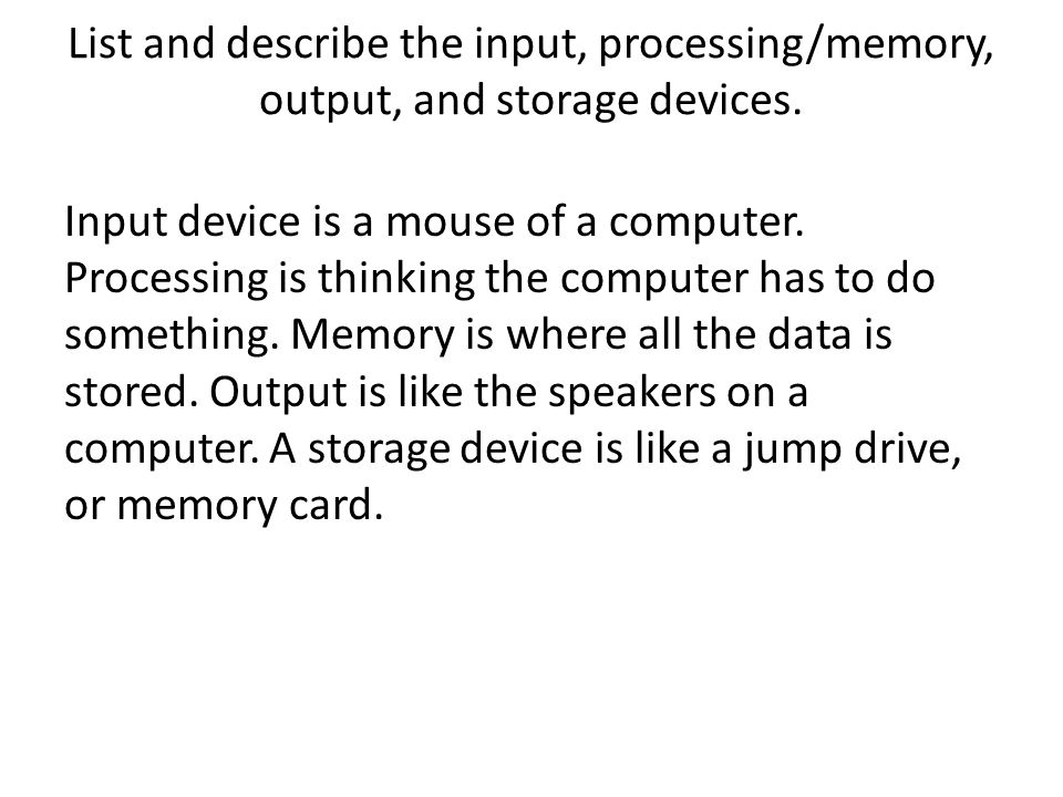List and describe the input, processing/memory, output, and storage devices. Input device is a mouse of a computer. Processing is thinking the compute