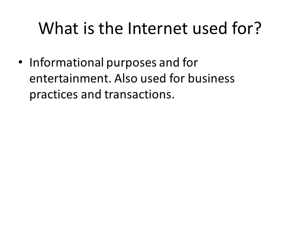 What is the Internet used for. Informational purposes and for entertainment.
