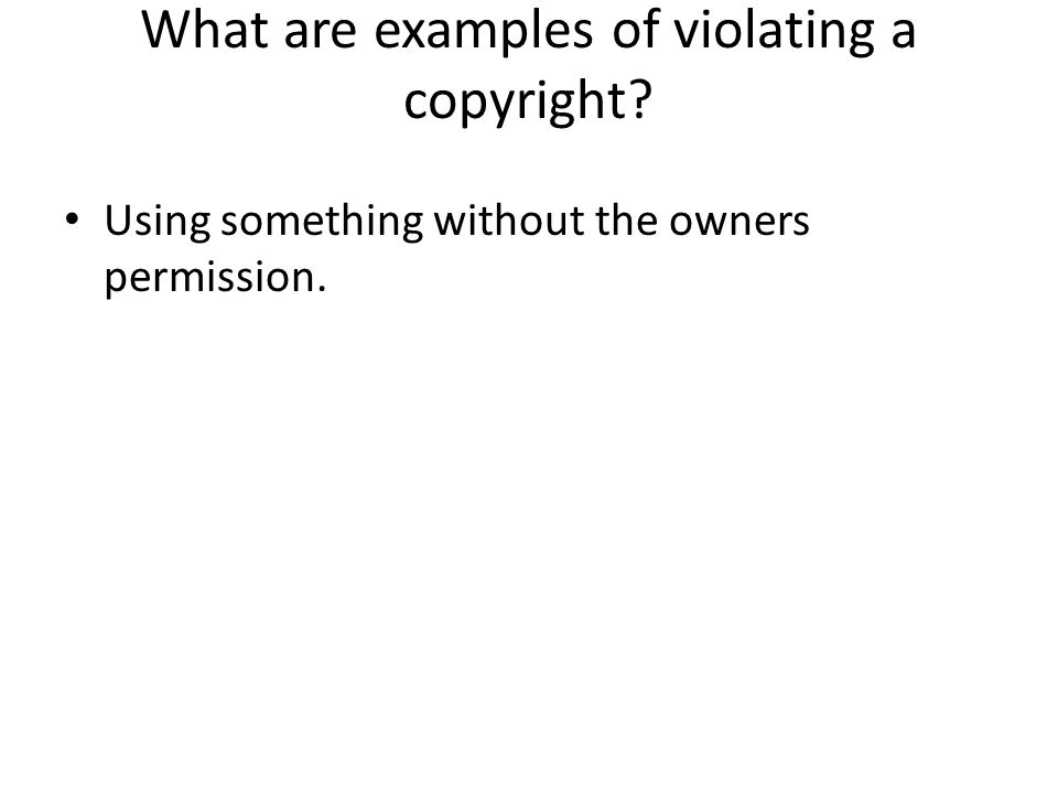 What are examples of violating a copyright? Using something without the owners permission.