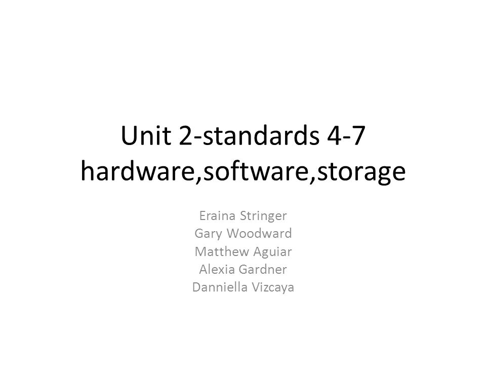 Unit 2-standards 4-7 hardware,software,storage Eraina Stringer Gary Woodward Matthew Aguiar Alexia Gardner Danniella Vizcaya