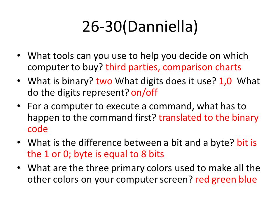 26-30(Danniella) What tools can you use to help you decide on which computer to buy? third parties, comparison charts What is binary? two What digits