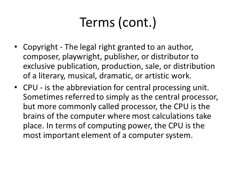 Terms (cont.) Copyright - The legal right granted to an author, composer, playwright, publisher, or distributor to exclusive publication, production, sale, or distribution of a literary, musical, dramatic, or artistic work.