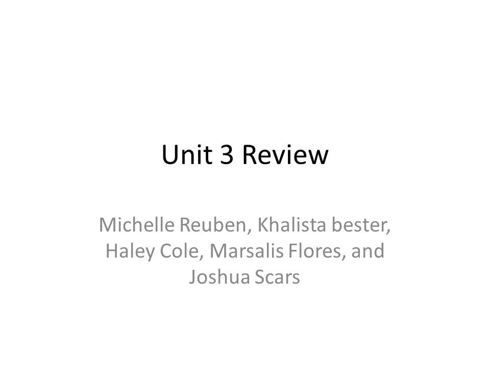 Unit 3 Review Michelle Reuben, Khalista bester, Haley Cole, Marsalis Flores, and Joshua Scars