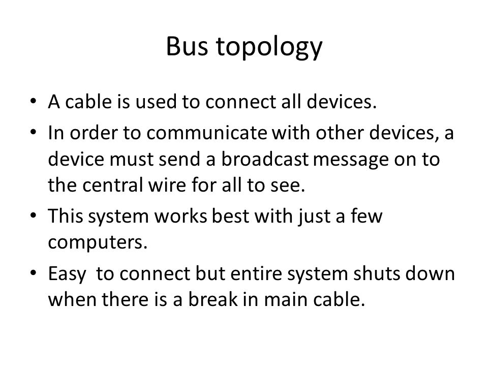 Bus topology A cable is used to connect all devices. In order to communicate with other devices, a device must send a broadcast message on to the cent