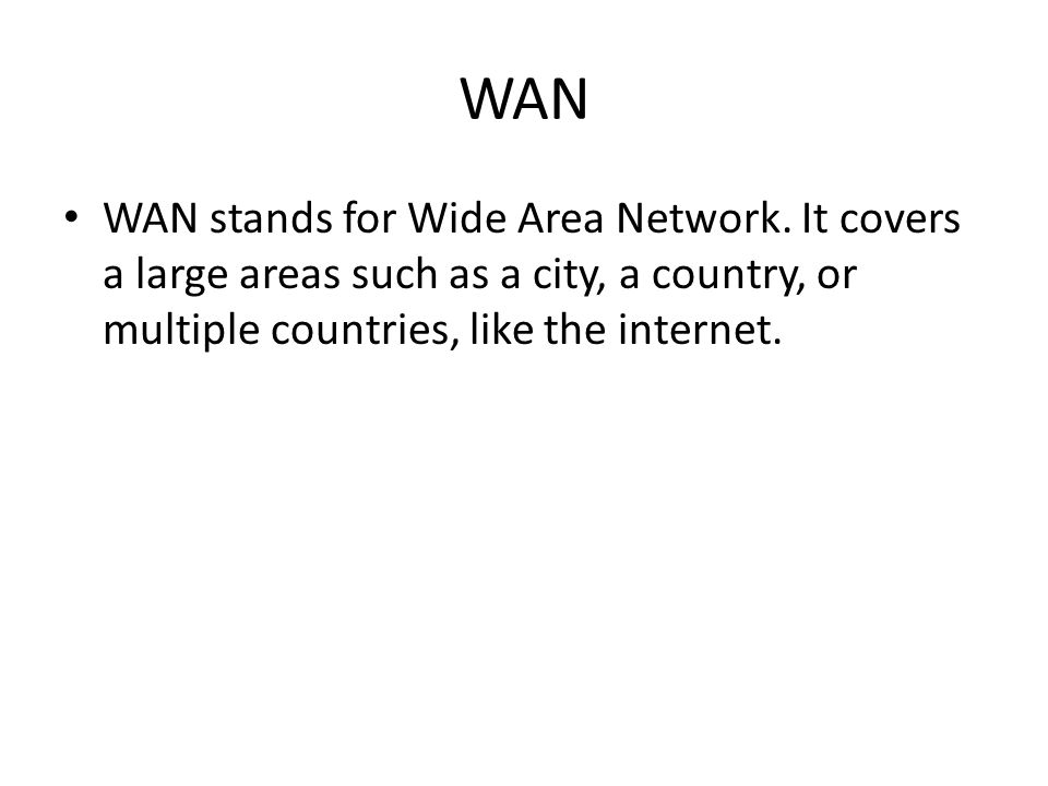 WAN WAN stands for Wide Area Network. It covers a large areas such as a city, a country, or multiple countries, like the internet.