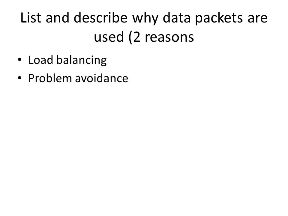 List and describe why data packets are used (2 reasons Load balancing Problem avoidance
