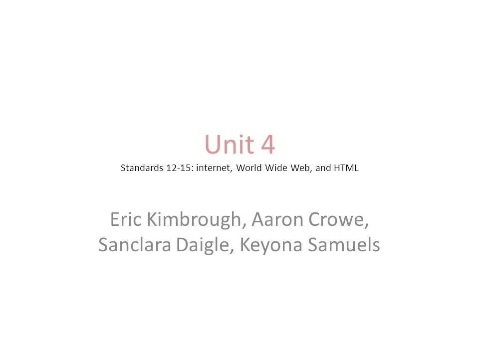 Unit 4 Standards 12-15: internet, World Wide Web, and HTML Eric Kimbrough, Aaron Crowe, Sanclara Daigle, Keyona Samuels