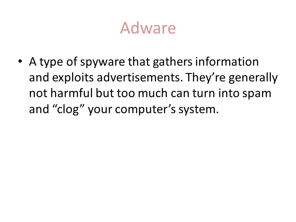 "Adware A type of spyware that gathers information and exploits advertisements. They're generally not harmful but too much can turn into spam and ""clog"