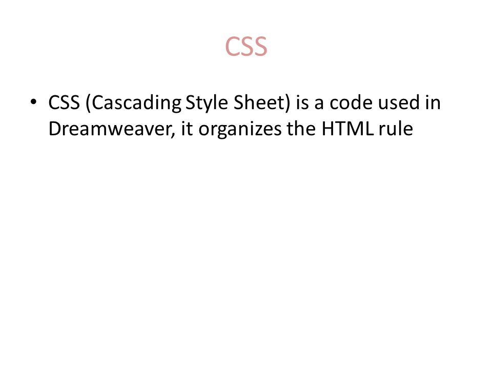 CSS CSS (Cascading Style Sheet) is a code used in Dreamweaver, it organizes the HTML rule