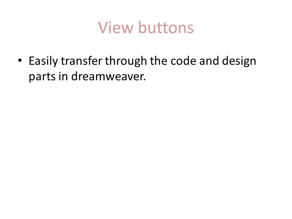 View buttons Easily transfer through the code and design parts in dreamweaver.