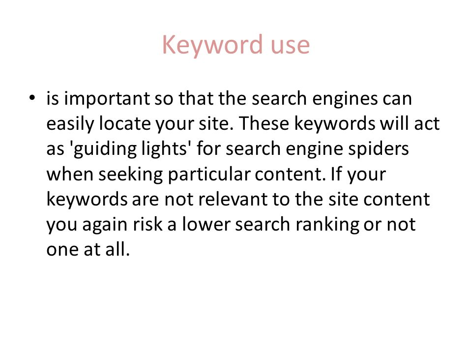 Keyword use is important so that the search engines can easily locate your site.