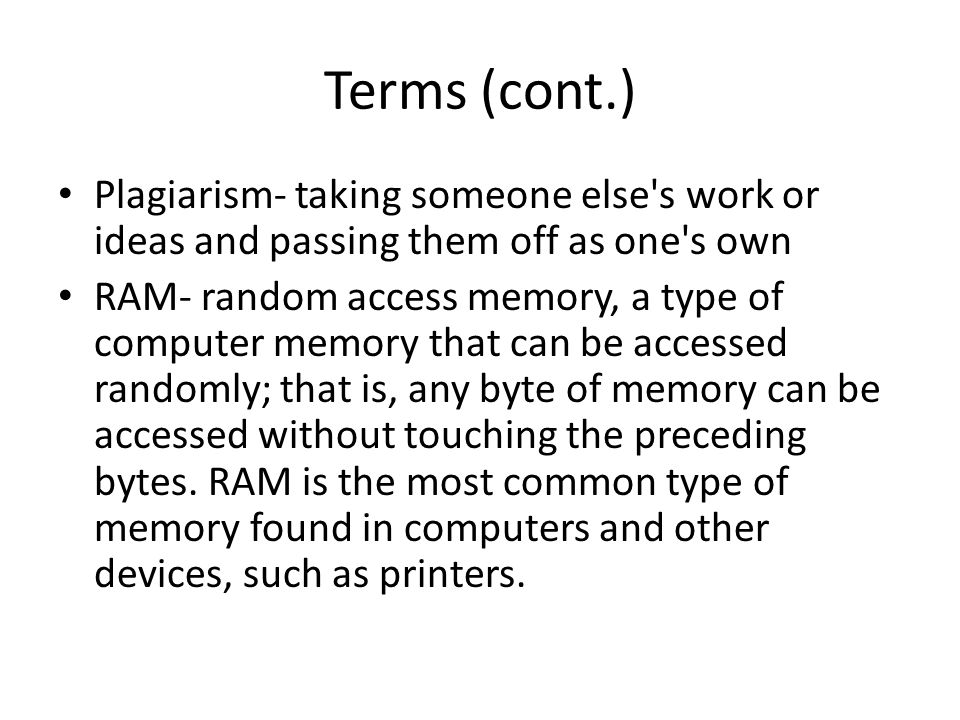 Terms (cont.) Plagiarism- taking someone else's work or ideas and passing them off as one's own RAM- random access memory, a type of computer memory t