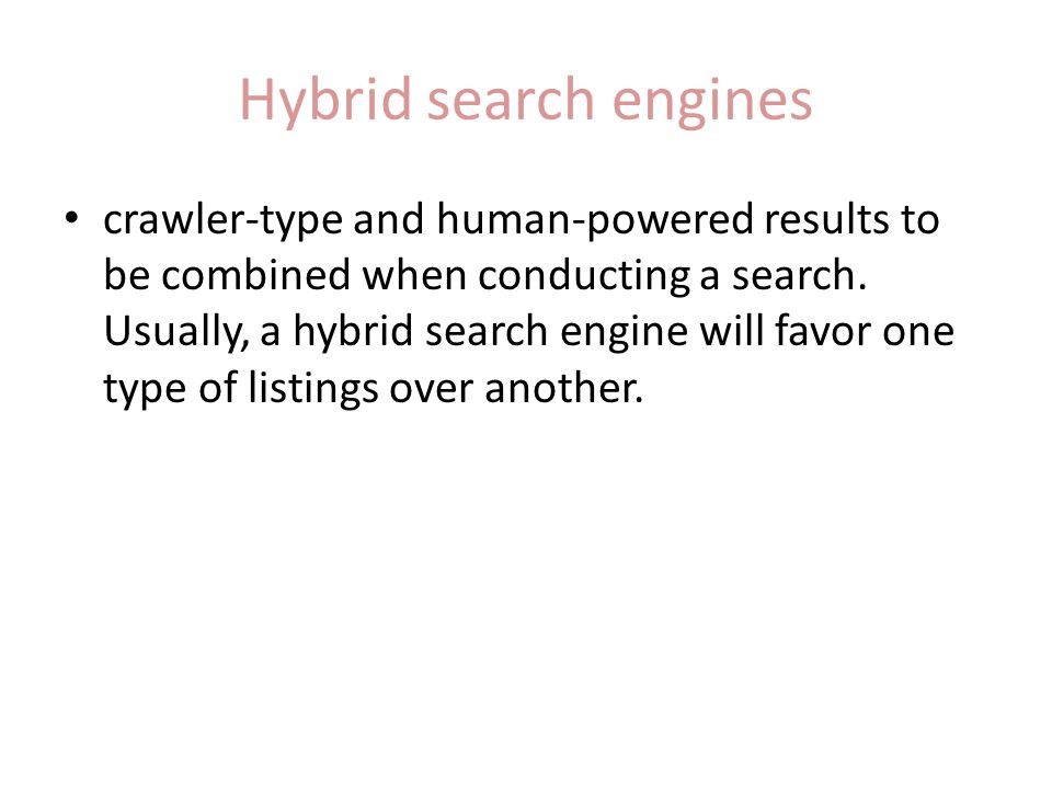 Hybrid search engines crawler-type and human-powered results to be combined when conducting a search. Usually, a hybrid search engine will favor one t