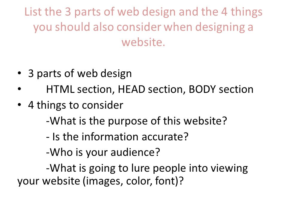 List the 3 parts of web design and the 4 things you should also consider when designing a website.