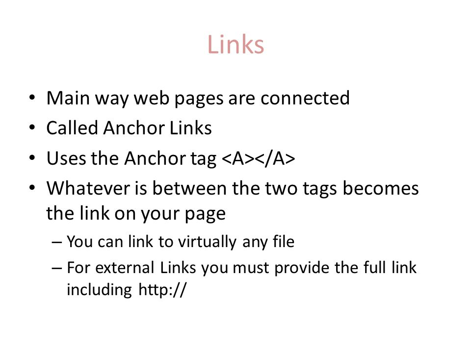 Links Main way web pages are connected Called Anchor Links Uses the Anchor tag Whatever is between the two tags becomes the link on your page – You ca