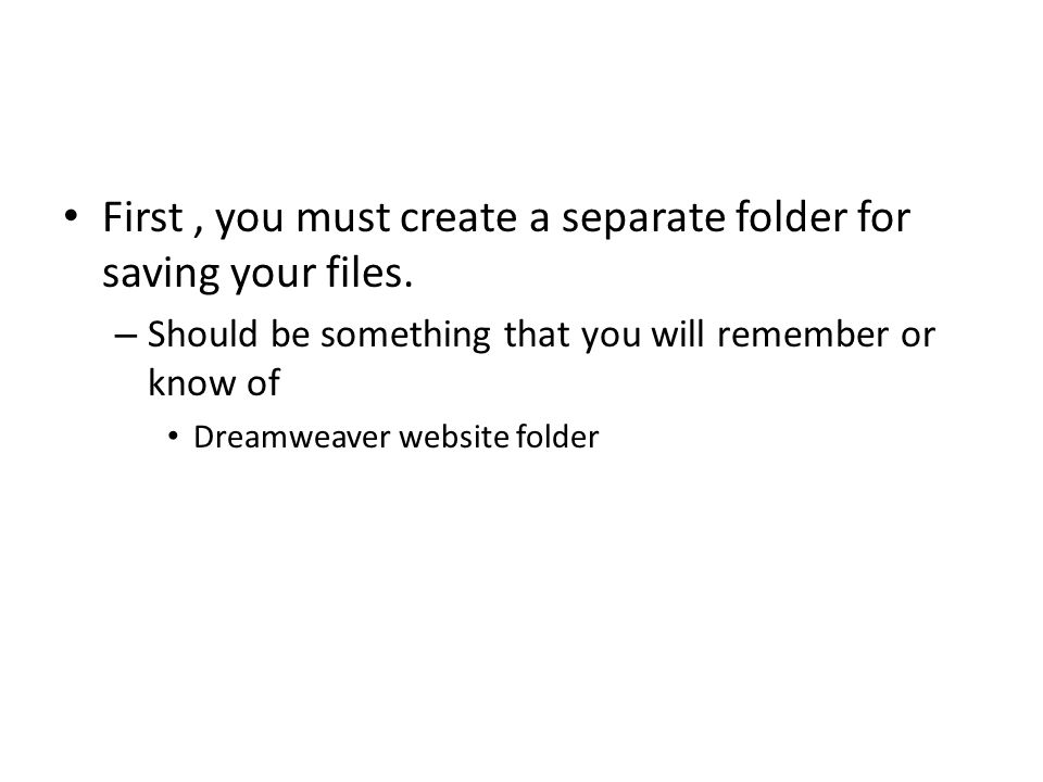 First, you must create a separate folder for saving your files. – Should be something that you will remember or know of Dreamweaver website folder
