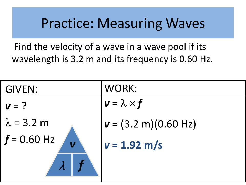WORK: v = × f v = (3.2 m)(0.60 Hz) v = 1.92 m/s Practice: Measuring Waves Find the velocity of a wave in a wave pool if its wavelength is 3.2 m and it