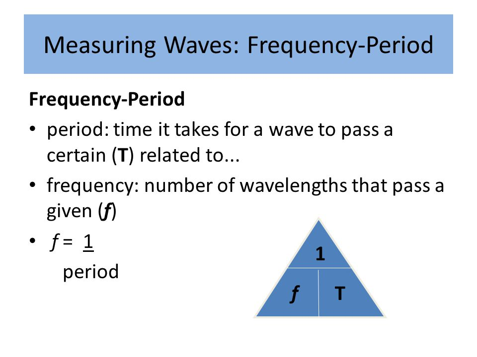 Measuring Waves: Frequency-Period Frequency-Period period: time it takes for a wave to pass a certain (T) related to... frequency: number of wavelengt