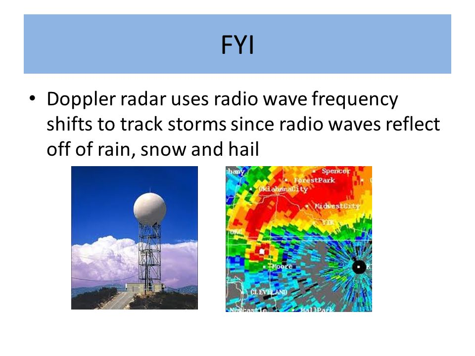 FYI Doppler radar uses radio wave frequency shifts to track storms since radio waves reflect off of rain, snow and hail