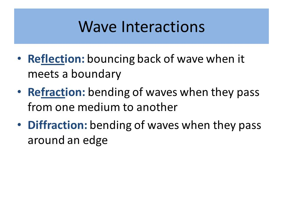 Wave Interactions Reflection: bouncing back of wave when it meets a boundary Refraction: bending of waves when they pass from one medium to another Di