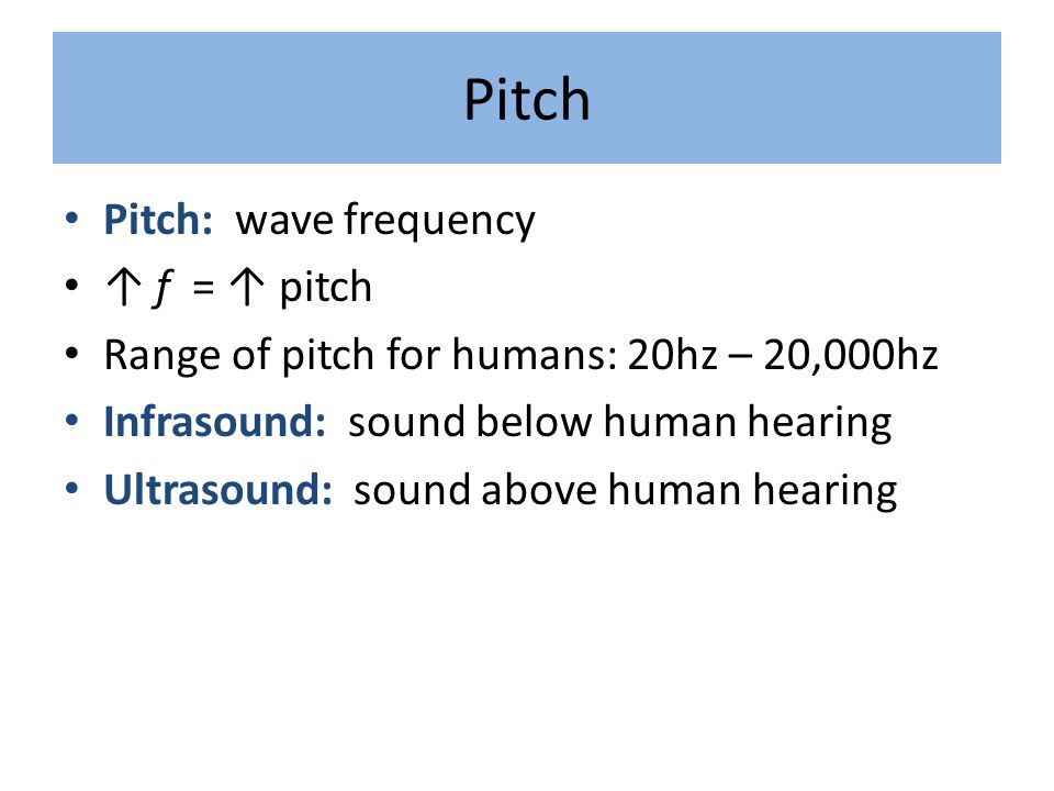Pitch Pitch: wave frequency ↑ f = ↑ pitch Range of pitch for humans: 20hz – 20,000hz Infrasound: sound below human hearing Ultrasound: sound above hum