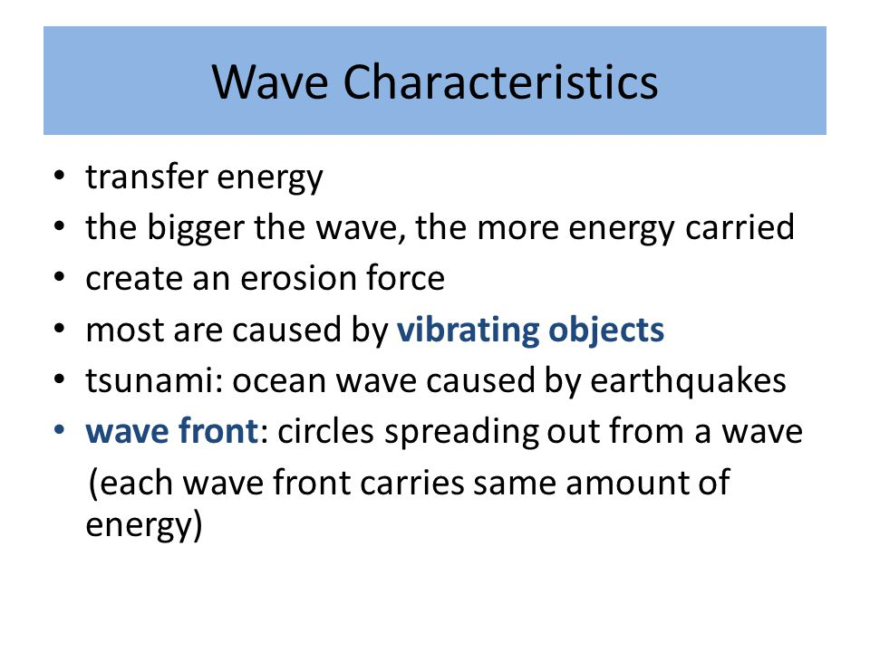 Wave Characteristics transfer energy the bigger the wave, the more energy carried create an erosion force most are caused by vibrating objects tsunami