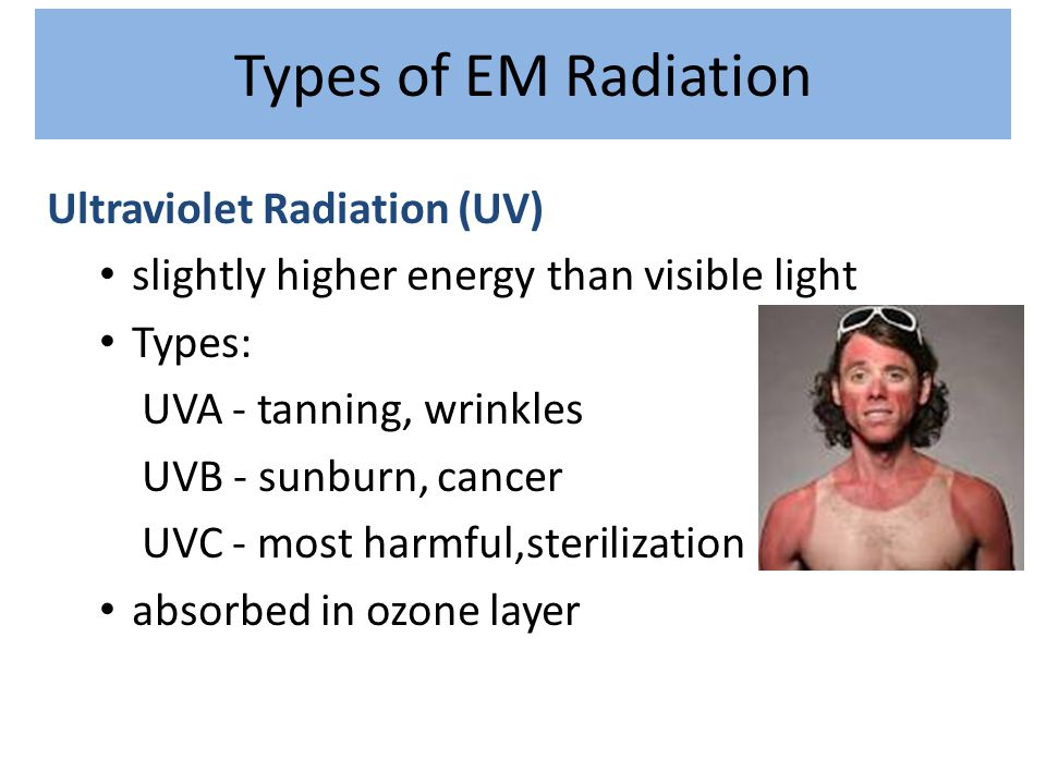 Types of EM Radiation Ultraviolet Radiation (UV) slightly higher energy than visible light Types: UVA - tanning, wrinkles UVB - sunburn, cancer UVC -
