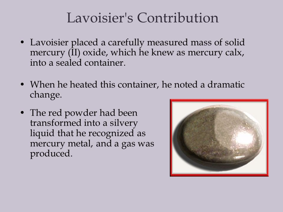 One of the questions that motivated Lavoisier was the mystery of exactly what happened when substances changed form. Lavoisier's Contribution He began