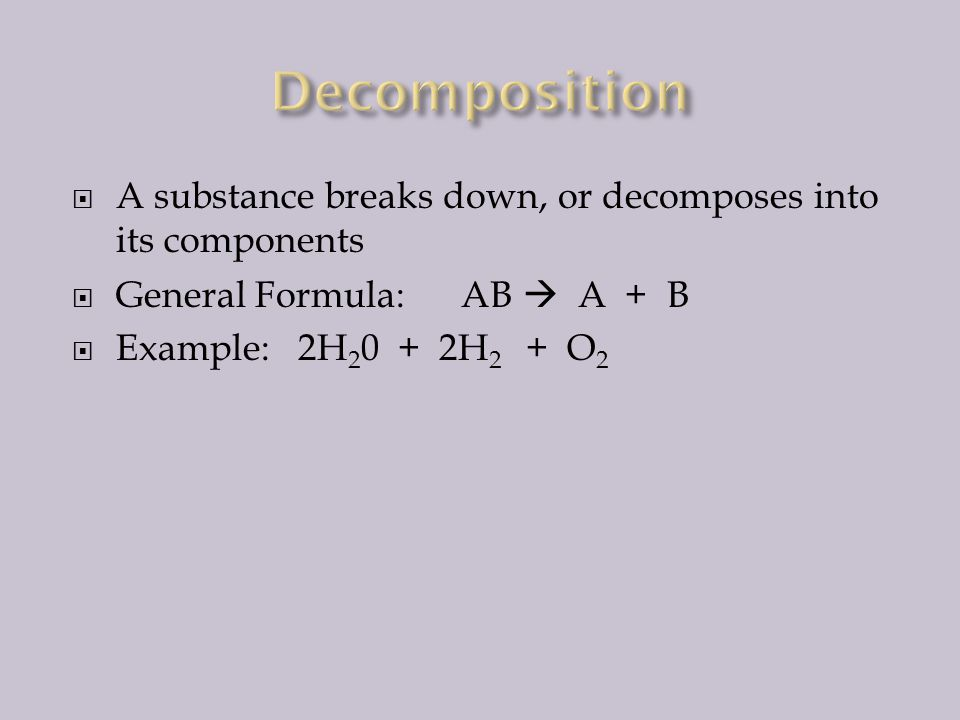  Also called addition  Two or more substances combine to form another substance  General Formula: A + B  AB  Example: 2H 2 + O 2  2H 2 0