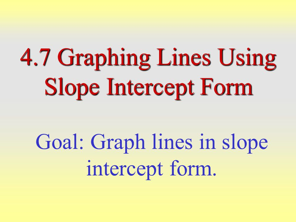 Slope-Intercept Form of the Linear Equation y = mx + b m = slope b = y-intercept Any linear equation which is solved for y is in slope-intercept form.