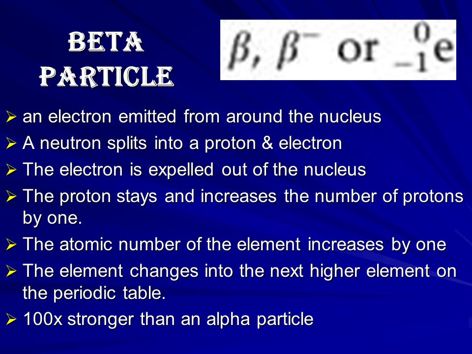BETA PARTICLE  an electron emitted from around the nucleus  A neutron splits into a proton & electron  The electron is expelled out of the nucleus  The proton stays and increases the number of protons by one.