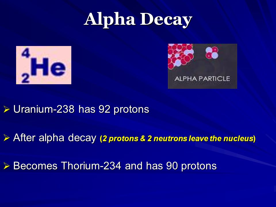 Alpha Decay  Uranium-238 has 92 protons  After alpha decay (2 protons & 2 neutrons leave the nucleus)  Becomes Thorium-234 and has 90 protons