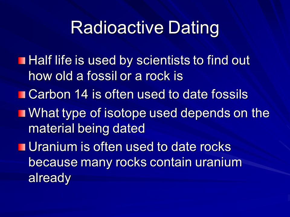 Radioactive Dating Half life is used by scientists to find out how old a fossil or a rock is Carbon 14 is often used to date fossils What type of isotope used depends on the material being dated Uranium is often used to date rocks because many rocks contain uranium already