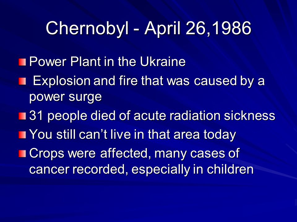 Chernobyl - April 26,1986 Power Plant in the Ukraine Explosion and fire that was caused by a power surge Explosion and fire that was caused by a power surge 31 people died of acute radiation sickness You still can't live in that area today Crops were affected, many cases of cancer recorded, especially in children