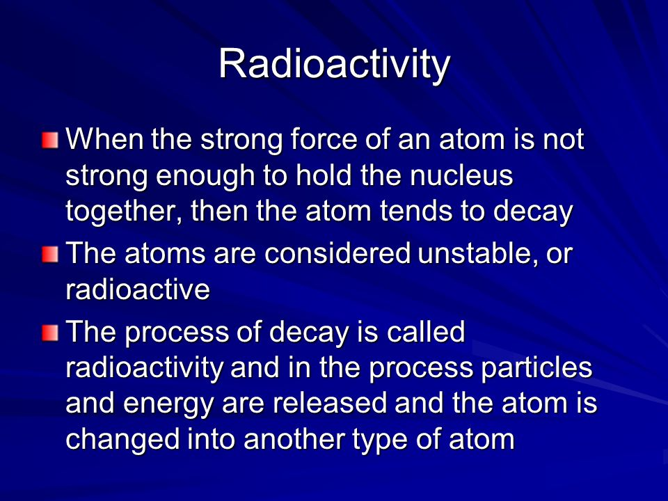 Radioactivity When the strong force of an atom is not strong enough to hold the nucleus together, then the atom tends to decay The atoms are considered unstable, or radioactive The process of decay is called radioactivity and in the process particles and energy are released and the atom is changed into another type of atom