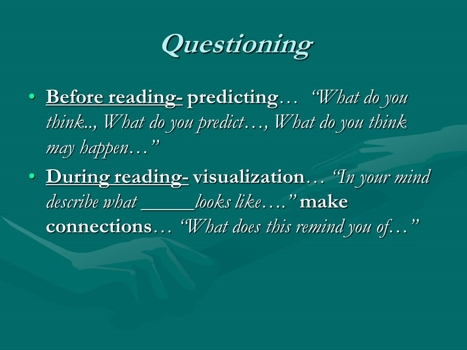 Questioning Before reading- predicting… What do you think.., What do you predict…, What do you think may happen… Before reading- predicting… What do you think.., What do you predict…, What do you think may happen… During reading- visualization… In your mind describe what _____looks like…. make connections… What does this remind you of… During reading- visualization… In your mind describe what _____looks like…. make connections… What does this remind you of…