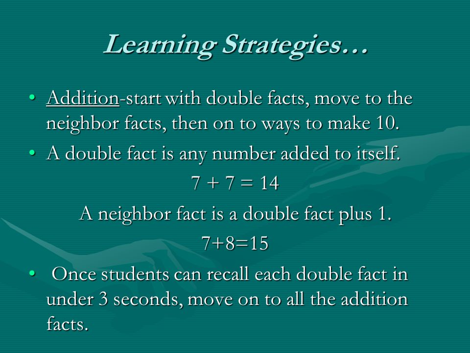 Learning Strategies… Addition-start with double facts, move to the neighbor facts, then on to ways to make 10.Addition-start with double facts, move to the neighbor facts, then on to ways to make 10.