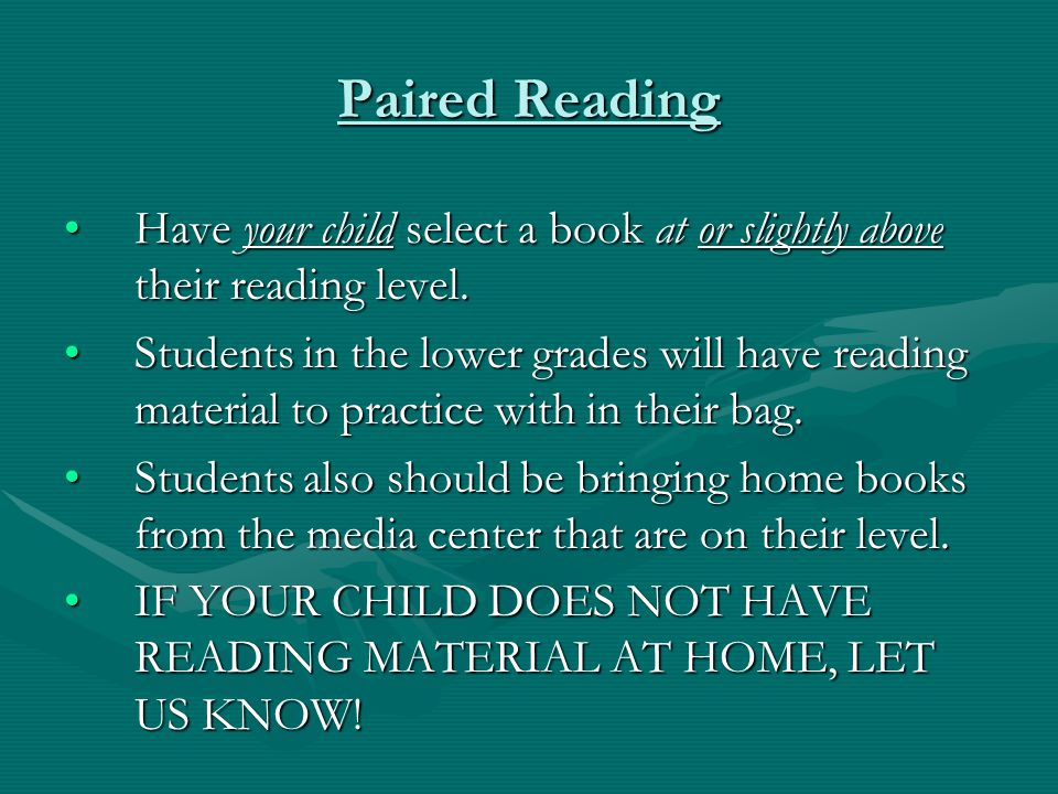 Paired Reading Have your child select a book at or slightly above their reading level.Have your child select a book at or slightly above their reading level.