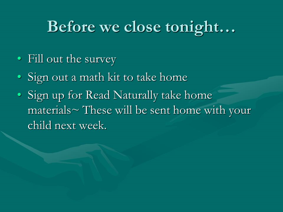 Before we close tonight… Fill out the surveyFill out the survey Sign out a math kit to take homeSign out a math kit to take home Sign up for Read Naturally take home materials~ These will be sent home with your child next week.Sign up for Read Naturally take home materials~ These will be sent home with your child next week.