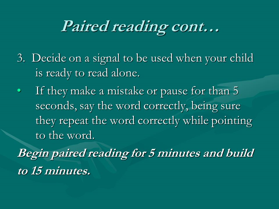 Paired reading cont… 3. Decide on a signal to be used when your child is ready to read alone.